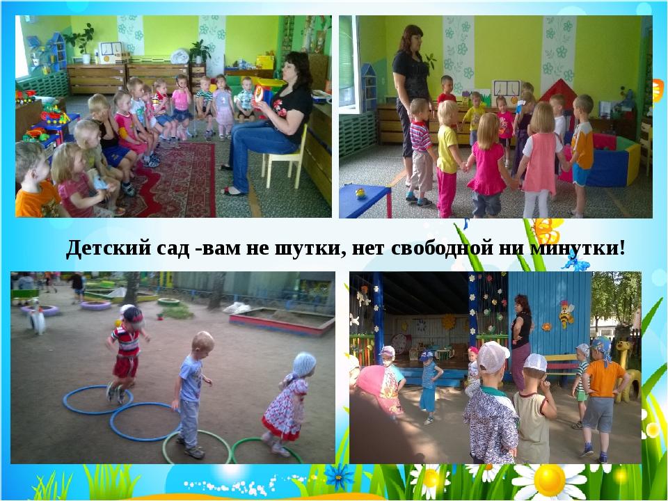 Детский сад -вам не шутки, нет свободной ни минутки!