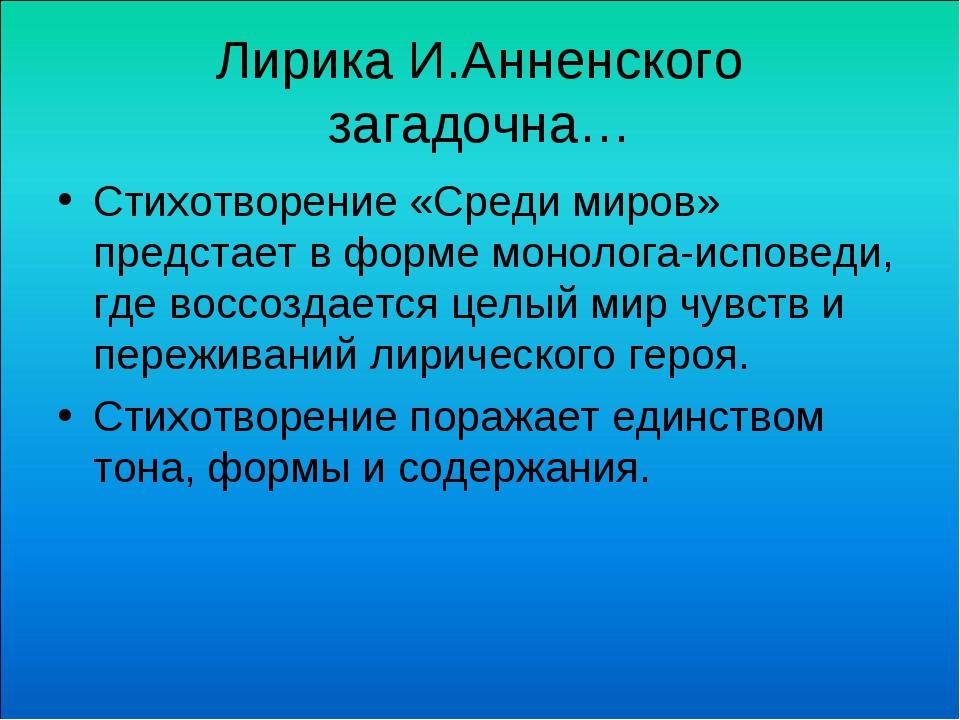 Лирика И.Анненского загадочна… Стихотворение «Среди миров» предстает в форме...