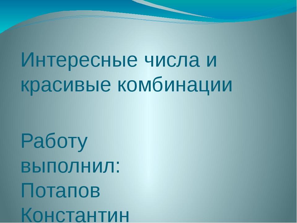 Интересные числа и красивые комбинации Работу выполнил: Потапов Константин На...