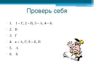 Проверь себя 1. 1 – Г, 2 – В, 3 – А, 4 – Б. 2. В 3. Г 4. а – А, Г; б – Б, В 5