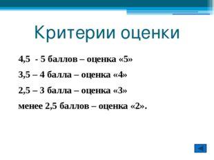 Критерии оценки 4,5 - 5 баллов – оценка «5» 3,5 – 4 балла – оценка «4» 2,5 –