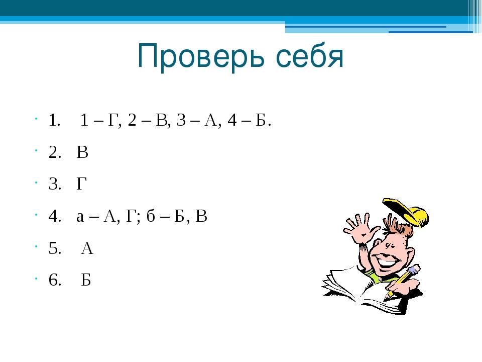 Проверь себя 1. 1 – Г, 2 – В, 3 – А, 4 – Б. 2. В 3. Г 4. а – А, Г; б – Б, В 5...