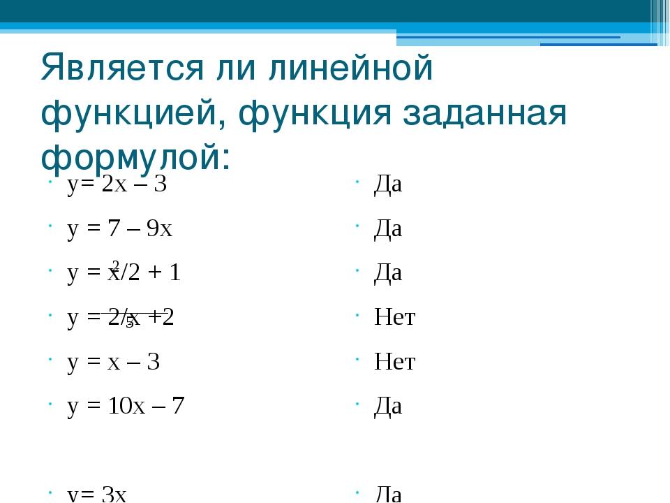 Является ли линейной функцией, функция заданная формулой: у= 2х – 3 у = 7 – 9...