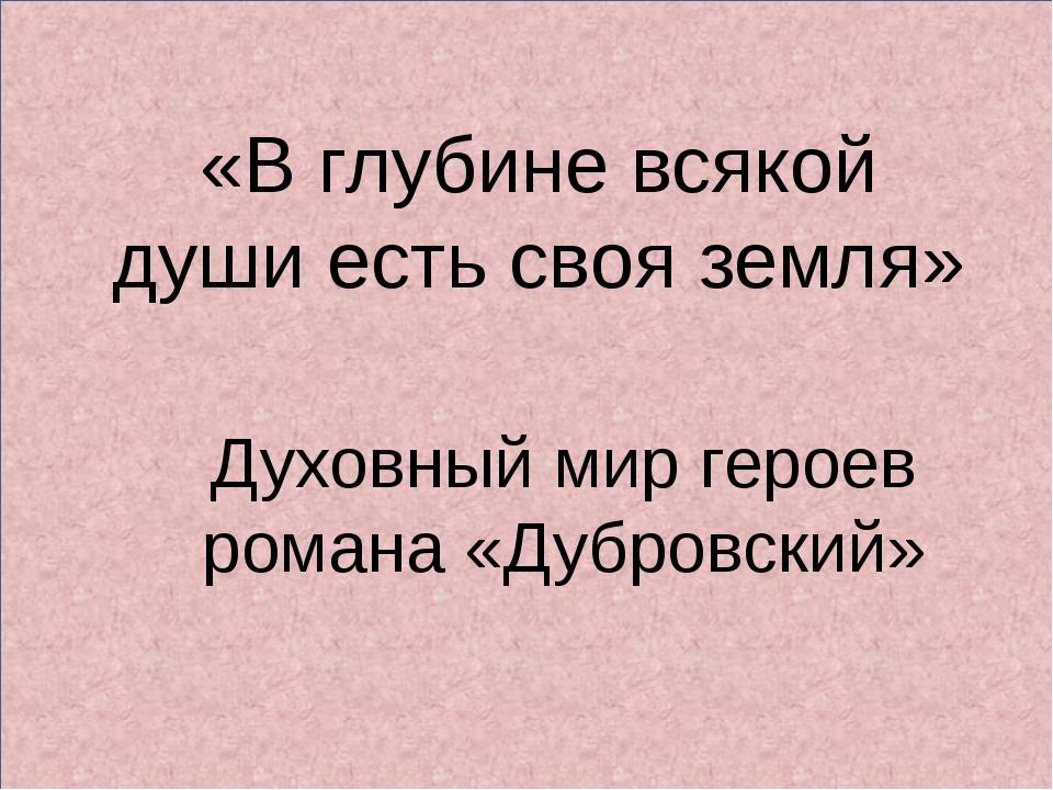 «В глубине всякой души есть своя земля» Духовный мир героев романа «Дубровск...