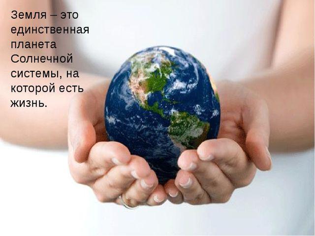 Земля – это единственная планета Солнечной системы, на которой есть жизнь.