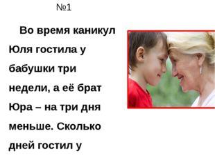 №1 Во время каникул Юля гостила у бабушки три недели, а её брат Юра – на тр