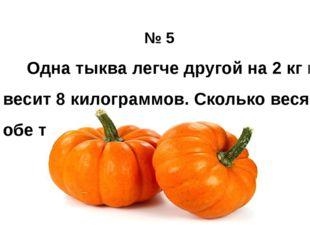 № 5 Одна тыква легче другой на 2 кг и весит 8 килограммов. Сколько весят обе