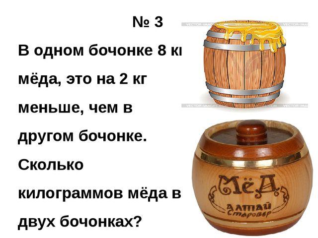 № 3 В одном бочонке 8 кг мёда, это на 2 кг меньше, чем в другом бочонке. Ско...