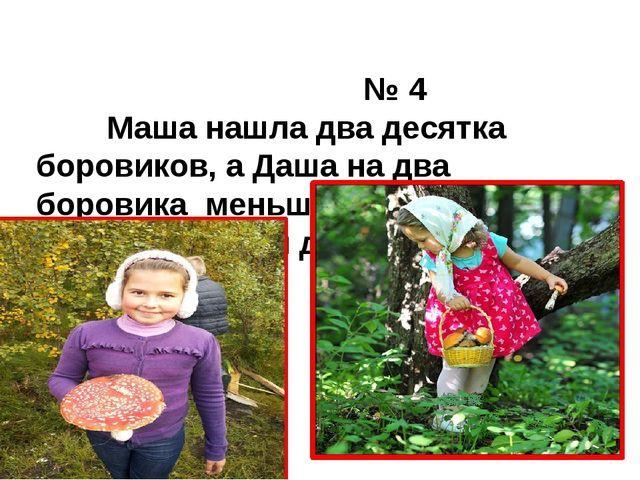 № 4 Маша нашла два десятка боровиков, а Даша на два боровика меньше. Сколько...