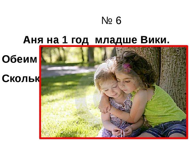 № 6 Аня на 1 год младше Вики. Обеим девочкам вместе 15 лет. Сколько лет Ане?