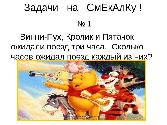 Задачи на СмЕкАлКу ! № 1 Винни-Пух, Кролик и Пятачок ожидали поезд три часа....
