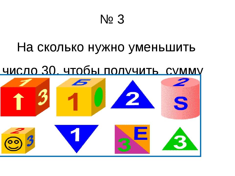 № 3 На сколько нужно уменьшить число 30, чтобы получить сумму чисел 13 и 8 ?