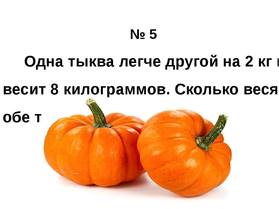 № 5 Одна тыква легче другой на 2 кг и весит 8 килограммов. Сколько весят обе...