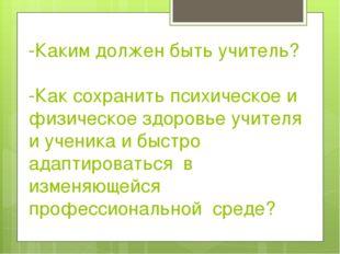 -Каким должен быть учитель? -Как сохранить психическое и физическое здоровье