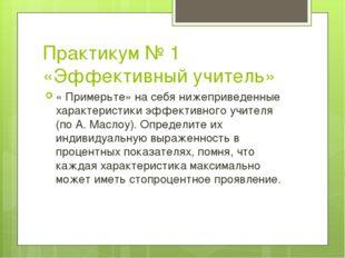 Практикум № 1 «Эффективный учитель» « Примерьте» на себя нижеприведенные хара