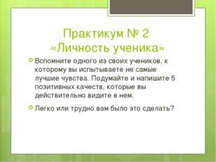 Практикум № 2 «Личность ученика» Вспомните одного из своих учеников, к которо