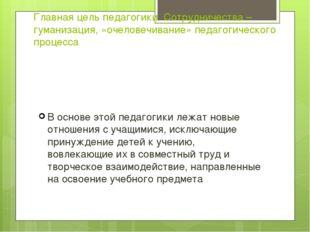 Главная цель педагогики Сотрудничества –гуманизация, «очеловечивание» педагог