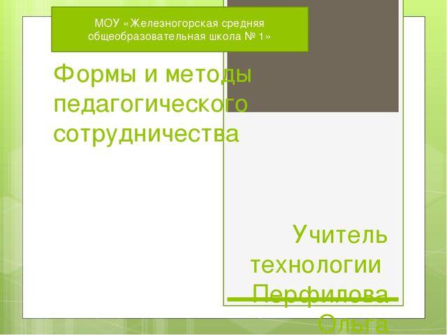 Формы и методы педагогического сотрудничества Учитель технологии Перфилова Ол...