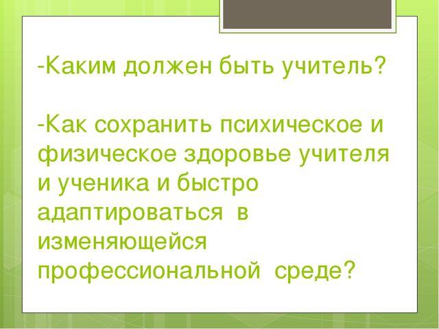 -Каким должен быть учитель? -Как сохранить психическое и физическое здоровье...