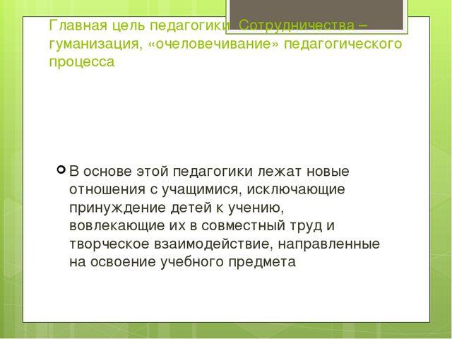 Главная цель педагогики Сотрудничества –гуманизация, «очеловечивание» педагог...