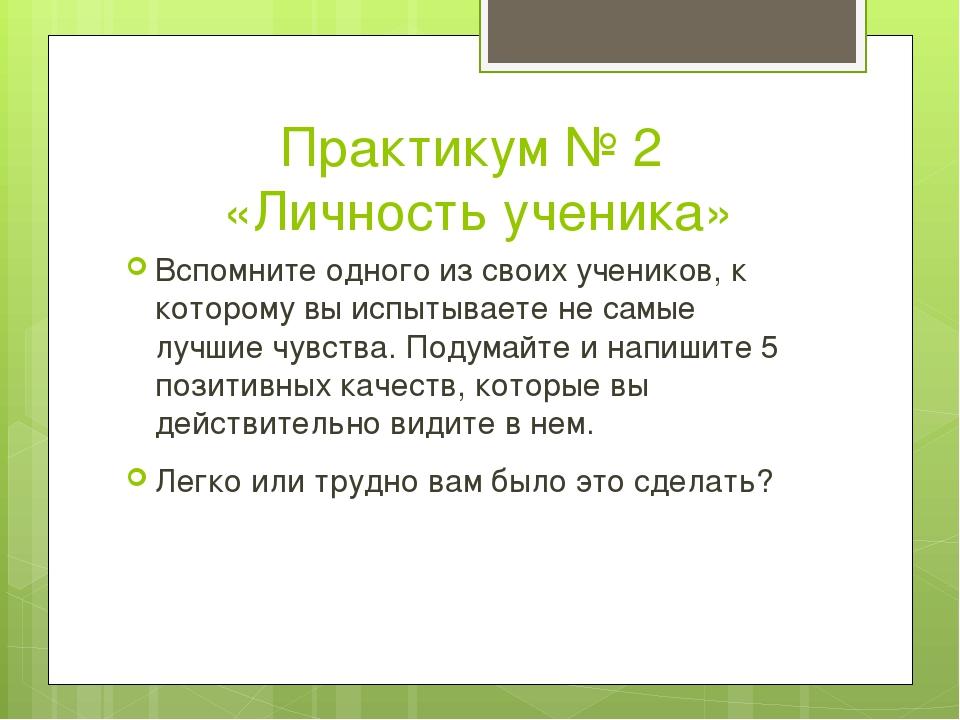 Практикум № 2 «Личность ученика» Вспомните одного из своих учеников, к которо...