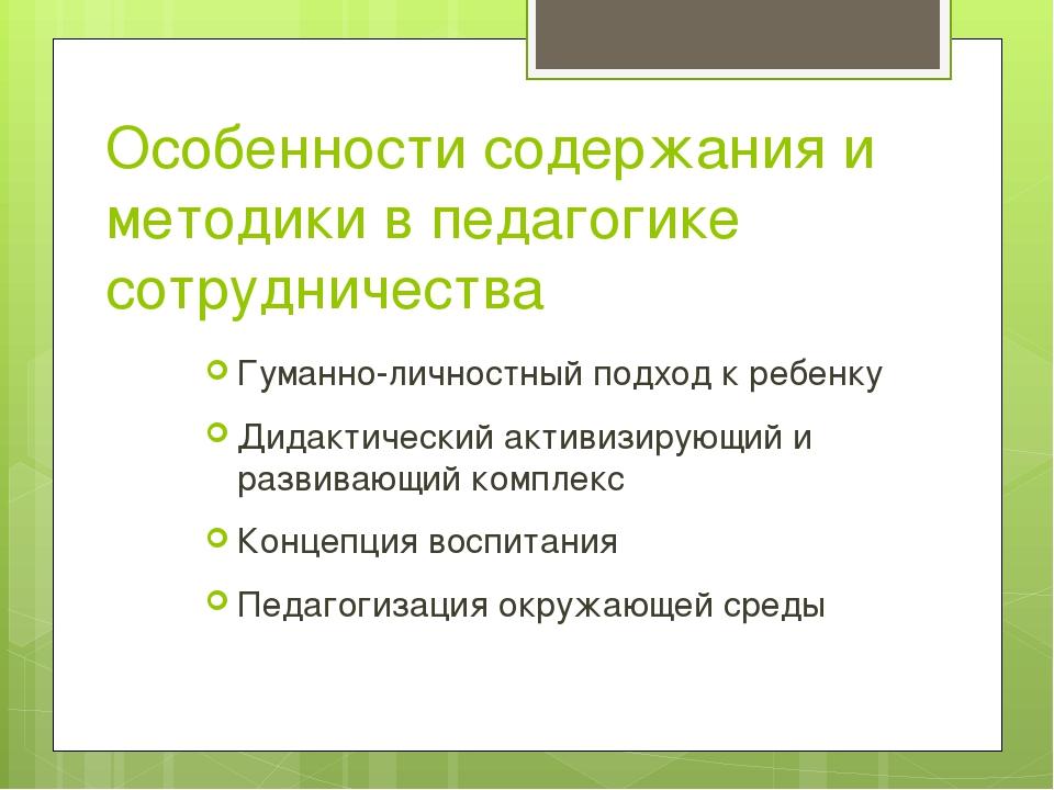 Особенности содержания и методики в педагогике сотрудничества Гуманно-личност...