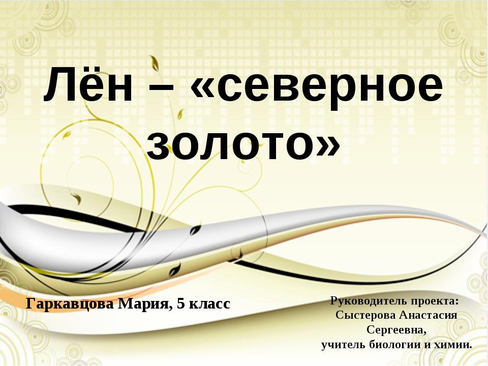 Лён – «северное золото» Гаркавцова Мария, 5 класс Руководитель проекта: Сысте...