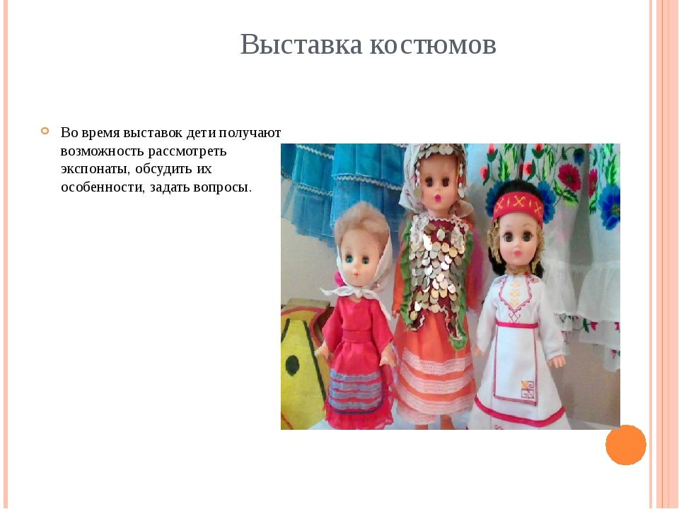Выставка костюмов Во время выставок дети получают возможность рассмотреть эк...