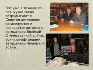 Вот уже в течение 35 лет музей тесно сотрудничает с Советом ветеранов: органи