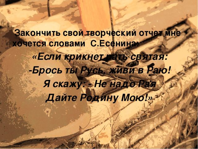 Закончить свой творческий отчет мне хочется словами С.Есенина: «Если крикнет...