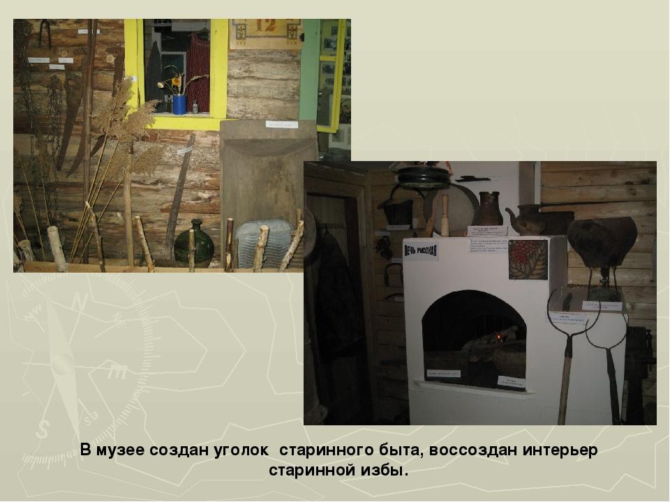 В музее создан уголок старинного быта, воссоздан интерьер старинной избы.