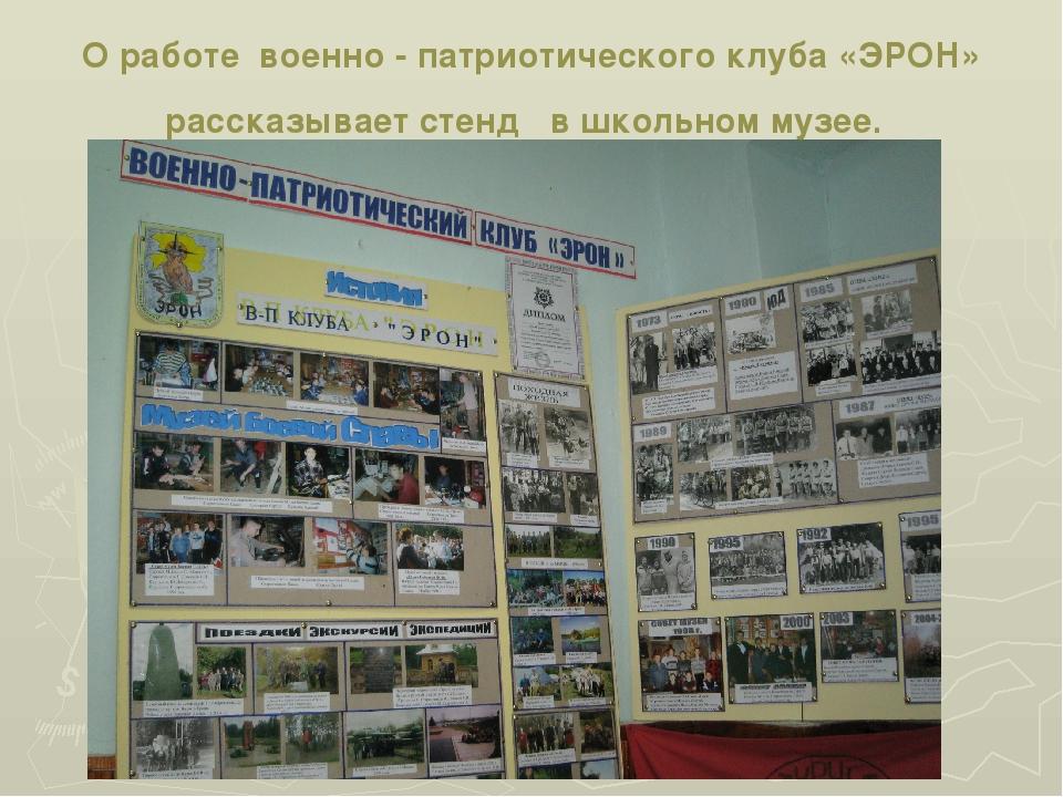 О работе военно - патриотического клуба «ЭРОН» рассказывает стенд в школьном...