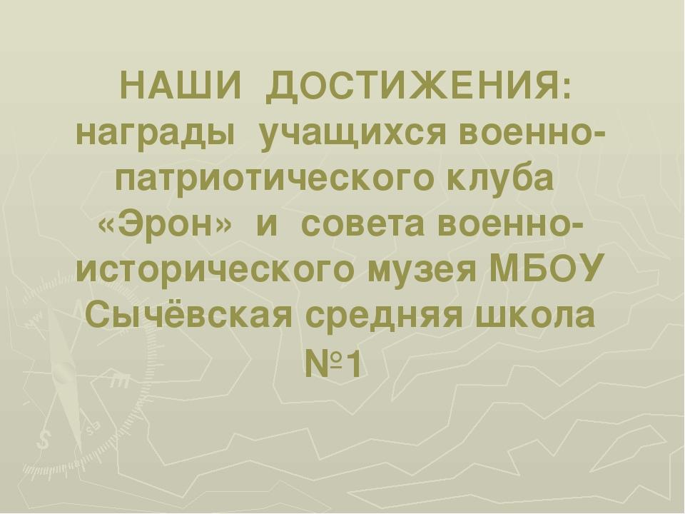 НАШИ ДОСТИЖЕНИЯ: награды учащихся военно-патриотического клуба «Эрон» и сове...