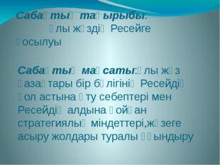 Сабақтың тақырыбы: Ұлы жүздің Ресейге қосылуы Сабақтың мақсаты:Ұлы жүз қазақт