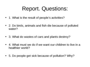 Report. Questions: 1. What is the result of people's activities? 2. Do birds,