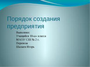 Порядок создания предприятия Выполнил: Учащийся 10»а» класса МАОУ СШ № 2 г.