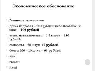 Экономическое обоснование Стоимость материалов: -доска кедровая – 200 рублей,