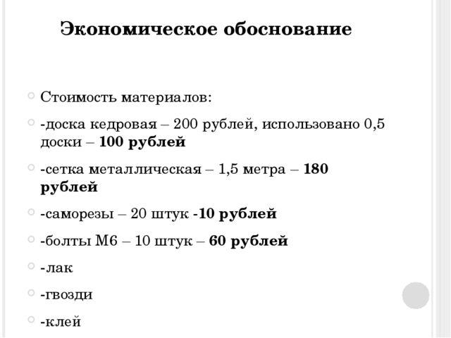 Экономическое обоснование Стоимость материалов: -доска кедровая – 200 рублей,...