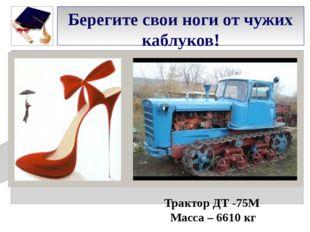 Берегите свои ноги от чужих каблуков! Трактор ДТ -75М Масса – 6610 кг