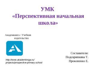 УМК «Перспективная начальная школа» Составители: Подскрипкина Т. Прокопенко Е