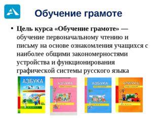 Обучение грамоте Цель курса «Обучение грамоте» — обучение первоначальному чте