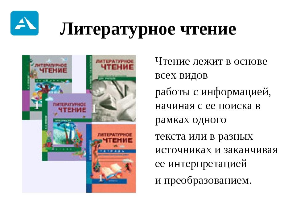 Литературное чтение Чтение лежит в основе всех видов работы с информацией,...