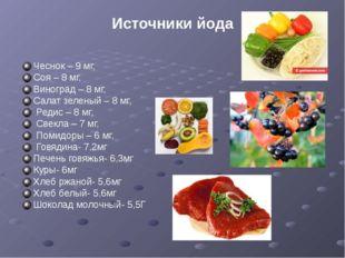 Источники йода Чеснок – 9 мг, Соя – 8 мг, Виноград – 8 мг, Салат зеленый – 8