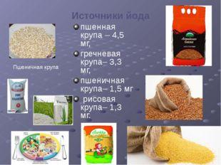 Источники йода пшенная крупа – 4,5 мг, гречневая крупа– 3,3 мг, пшеничная кру