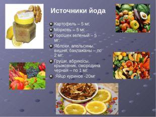 Источники йода Картофель – 5 мг, Морковь – 5 мг, Горошек зеленый – 5 мг; Ябло