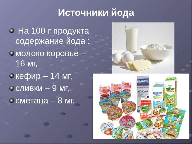 Источники йода На 100 г продукта содержание йода : молоко коровье – 16 мг, ке...