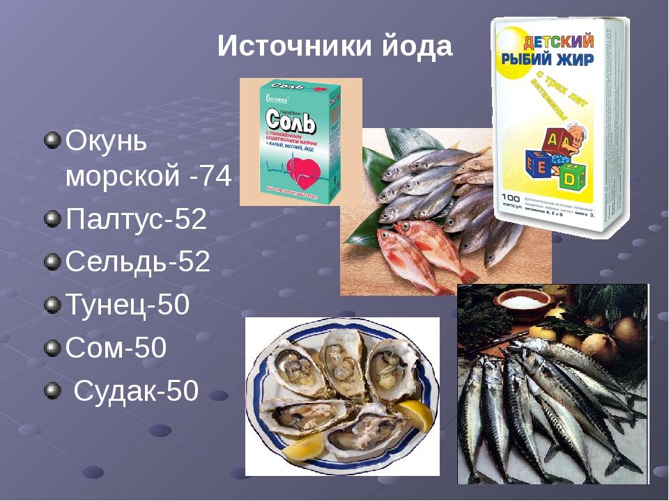 Источники йода Окунь морской -74 Палтус-52 Сельдь-52 Тунец-50 Сом-50 Судак-50