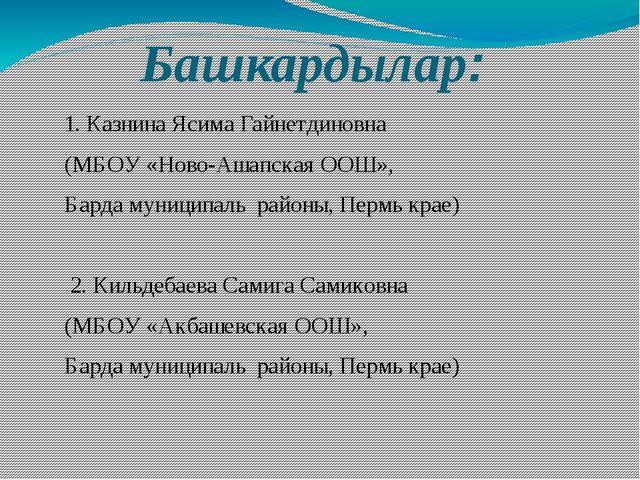 Башкардылар: 1. Казнина Ясима Гайнетдиновна (МБОУ «Ново-Ашапская ООШ», Барда...