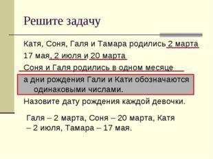 Решите задачу Катя, Соня, Галя и Тамара родились 2 марта 17 мая, 2 июля и 20