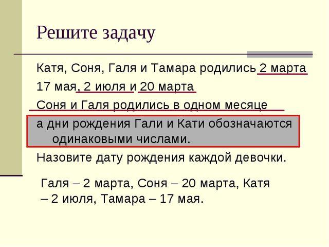 Решите задачу Катя, Соня, Галя и Тамара родились 2 марта 17 мая, 2 июля и 20...